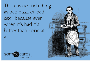 Bad Pizza Is Better Than No Pizza. False.