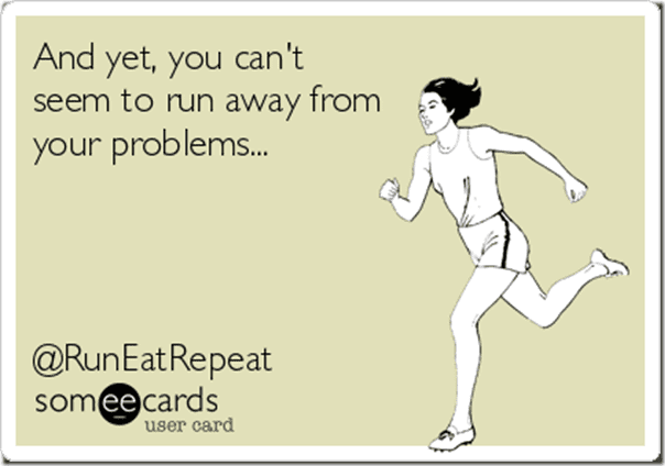 cant run away from your problems thumb Run Eat Repeat Report for the Weekend