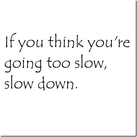 if you think you're going too slow slow down