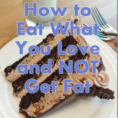 How To Eat What You Love and NOT Get Fat