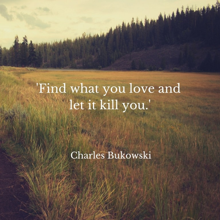 find what you love and let it kill you quote My love for you is so strong that no one could kill it, not even you live and let live, have and yet give, love and forgive.