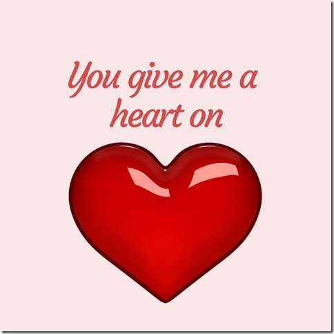 You give me a heart on