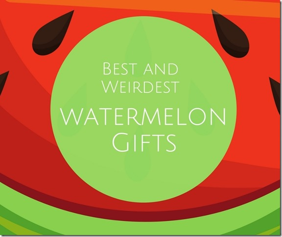 Best and Weirdest watermelon gifts (800x671)